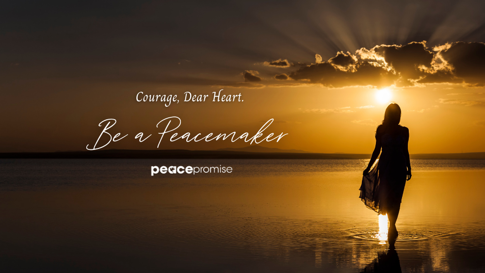 Courage, Dear Heart. Be A Peacemaker.